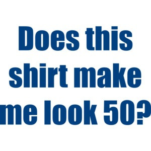 Does this shirt make me look 50? Fifty 50 birthday T-Shirt