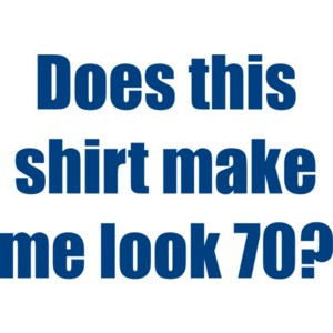 Does this shirt make me look 70? Seventy 70 birthday T-Shirt