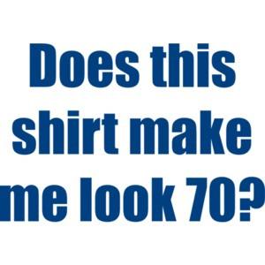 Does this shirt make me look 70? Seventy 70 birthday T-Shirt