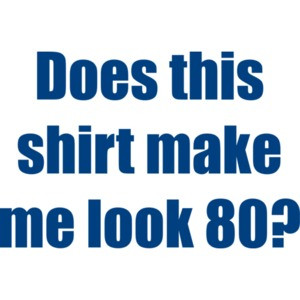 Does this shirt make me look 80? Eighty 80 birthday T-Shirt