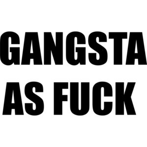GANGSTA AS FUCK - Funny T-Shirt Shirt