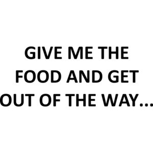GIVE ME THE FOOD AND GET OUT OF THE WAY... Shirt