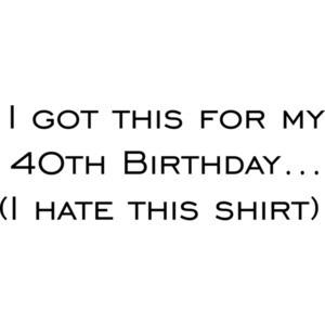 I got this for my 40th Birthday. (I hate this shirt) Happy Birthday Shirt