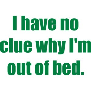 I have no clue why I'm out of bed. T-Shirt