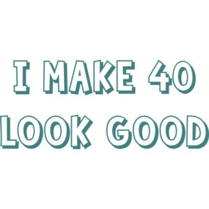 I make 40 look good - forty 40 birthday t-shirt