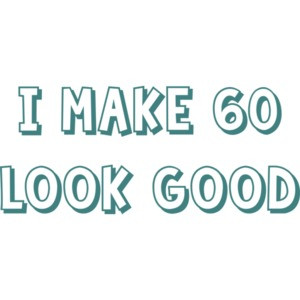 I make 60 look good - sixty 60 birthday t-shirt