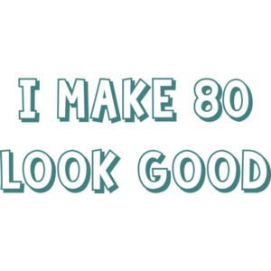 I make 80 look good - eighty 80 birthday t-shirt