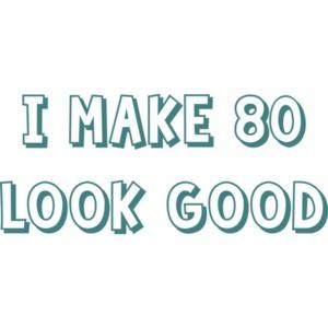 I make 80 look good - eighty 80 birthday t-shirt