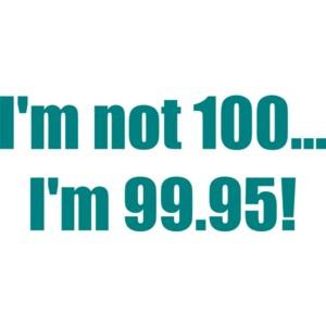I'm not 100... I'm 99.95! 100th birthday Shirt