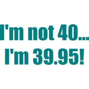 I'm not 40... I'm 39.95! 40th birthday Shirt