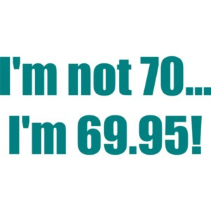 I'm not 70... I'm 69.95! 70th birthday Shirt