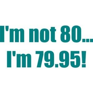 I'm not 80... I'm 79.95! 80th birthday Shirt