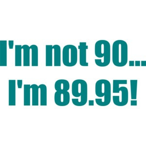 I'm not 90... I'm 89.95! 90th birthday Shirt