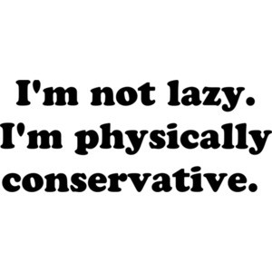 I'm not lazy. I'm physically conservative.  Shirt