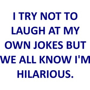 I TRY NOT TO LAUGH AT MY OWN JOKES BUT WE ALL KNOW I'M HILARIOUS. T-SHIRT