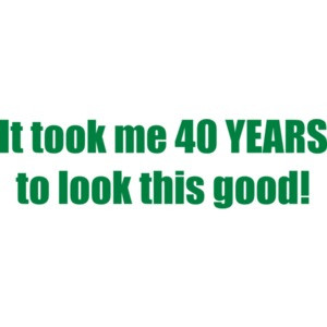 It took me 40 YEARS to look this good - Happy Birthday Shirt