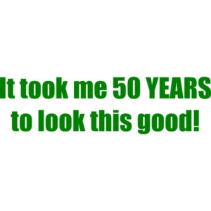 It took me 50 YEARS to look this good! - Happy Birthday Shirt