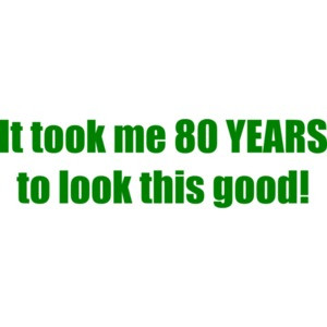 It took me 80 YEARS to look this good! - Happy Birthday Shirt