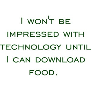 I won't be impressed with technology until I can download food. Funny T-Shirt Shirt