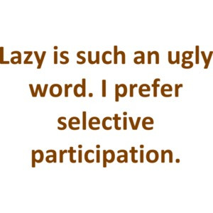 Lazy is such an ugly word. I prefer selective participation. Shirt