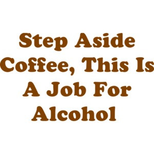 Step Aside Coffee, This Is A Job For Alcohol  Shirt