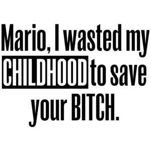 Mario, I Wasted My Childhood To Save Your Bitch Funny Shirt
