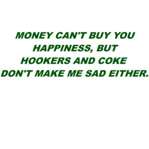 Money can't buy you happiness, but hookers and coke don't make me sad either. Shirt