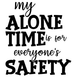 My alone time is for everyone's safety - funny t-shirt