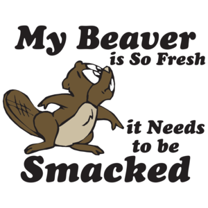 My Beaver Is So Fresh It Needs To Be Smacked T-shirt