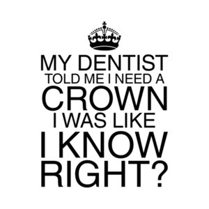 My Dentist Said I Need a Crown T-Shirt