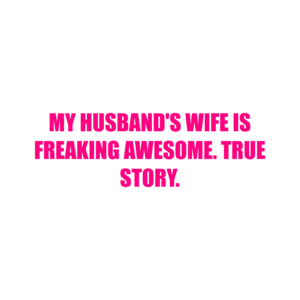 My Husband's Wife Is Freaking Awesome. True Story. Shirt