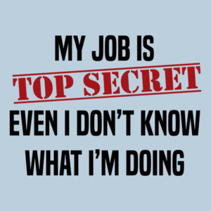 My job is top secret. Even I don't know what I'm doing. Funny work humor - office humor - t-shirt