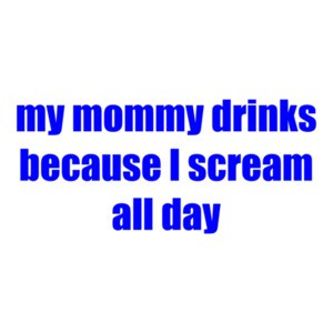 My Mommy Drinks Because I Scream All Day Shirt