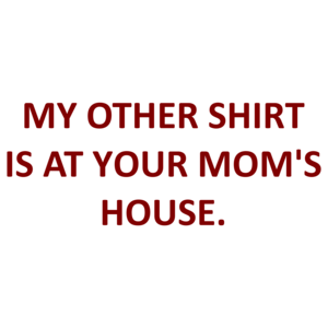 MY OTHER SHIRT IS AT YOUR MOM'S HOUSE. Shirt