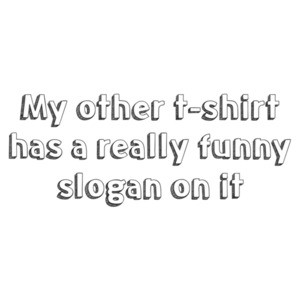 My other t-shirt has a really funny slogan on it. Shirt
