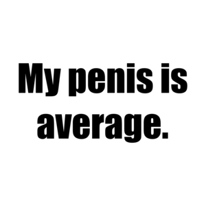 My penis is average. Shirt