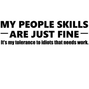My people skills are just fine. It's my tolerance to idiots that needs work. - funny sarcastic t-shirt