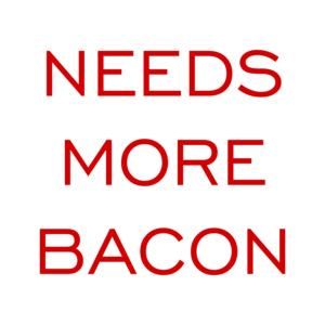 NEEDS MORE BACON Shirt