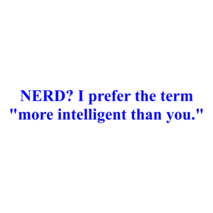 "NERD? I prefer the term ""more intelligent than you."" Shirt"