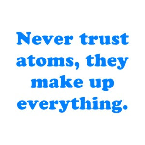 Never trust atoms, they make up everything. Shirt