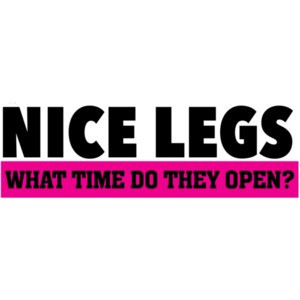 Nice legs - what time do they open? - sexual t-shirt