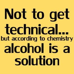 Not To Get Technical...but According To Chemistry Alcohol Is A Solution Shirt