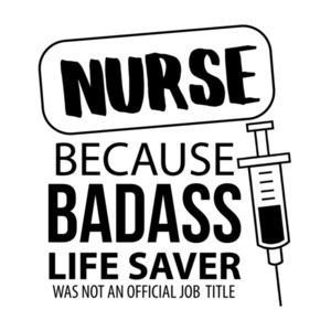 Nurse - because badass life saver was not an official job title - funny nurse t-shirt
