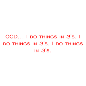 OCD... I do things in 3's. I do things in 3's. I do things in 3's. Shirt