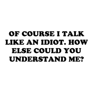 OF COURSE I TALK LIKE AN IDIOT. HOW ELSE COULD YOU UNDERSTAND ME? Shirt