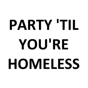 PARTY 'TIL YOU'RE HOMELESS Shirt