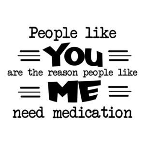 People like YOU are the reason people like ME need medication. Shirt
