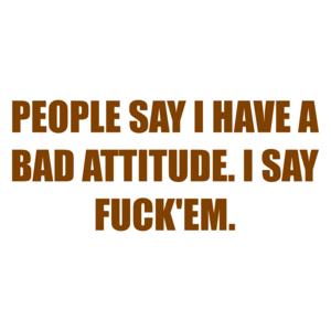 PEOPLE SAY I HAVE A BAD ATTITUDE. I SAY FUCK'EM. Shirt
