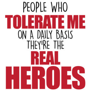 People who tolerate me on a daily basis - they're the real heroes - funny sarcastic t-shirt