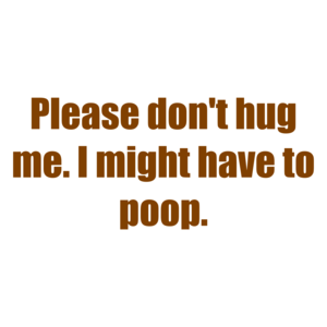 Please don't hug me. I might have to poop. Shirt